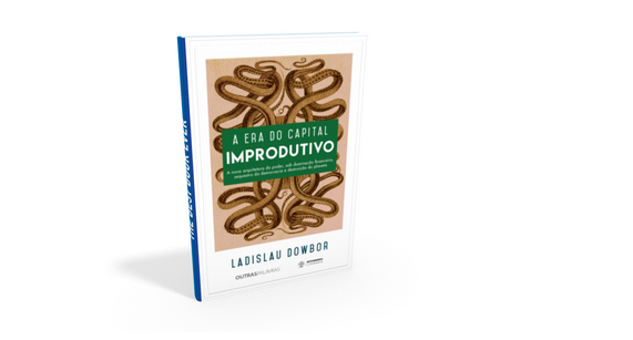 A Era do Capital Improdutivo – A Nova Arquitetura do Poder